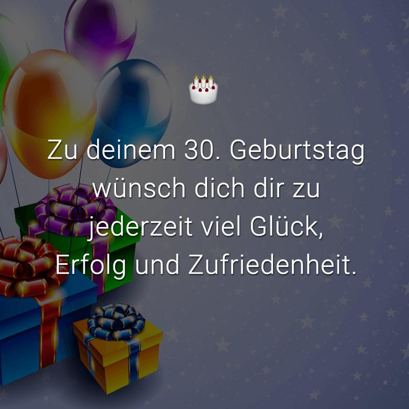 Zu deinem 30. Geburtstag wünsch dich dir zu jederzeit viel Glück, Erfolg und Zufriedenheit.