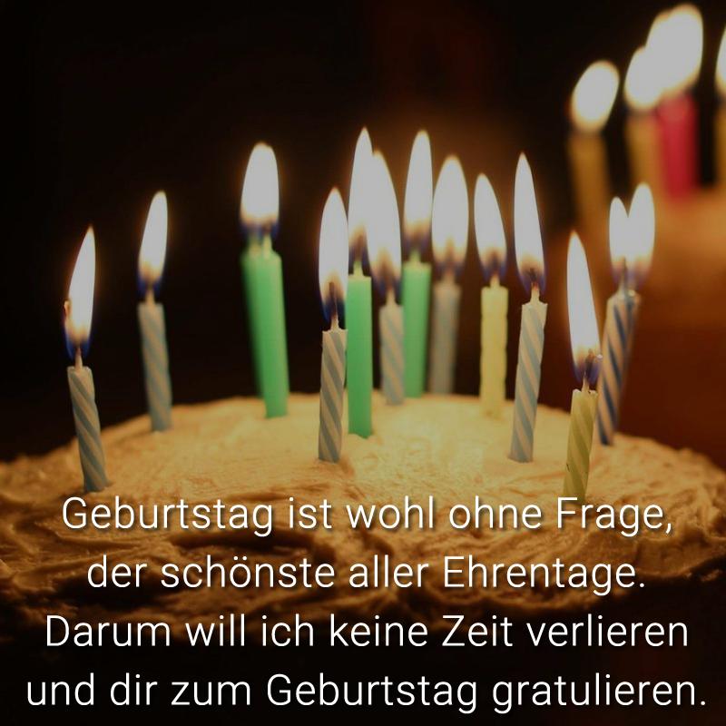 Geburtstag ist wohl ohne Frage, der schönste aller Ehrentage. Darum will ich keine Zeit verlieren und dir zum Geburtstag gratulieren.