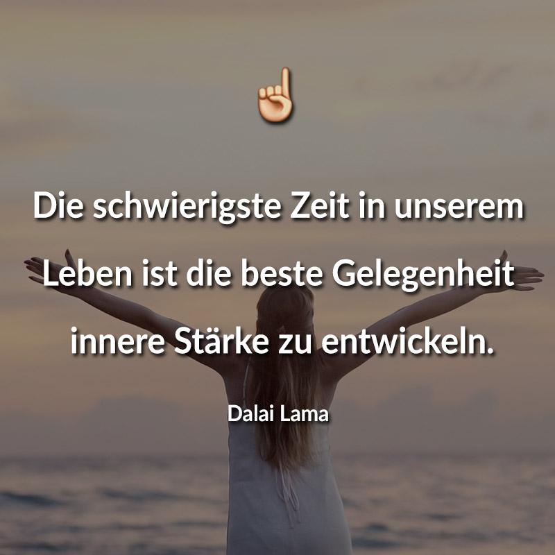 Die schwierigste Zeit in unserem Leben ist die beste Gelegenheit, innere Stärke zu entwickeln. (Dalai Lama)