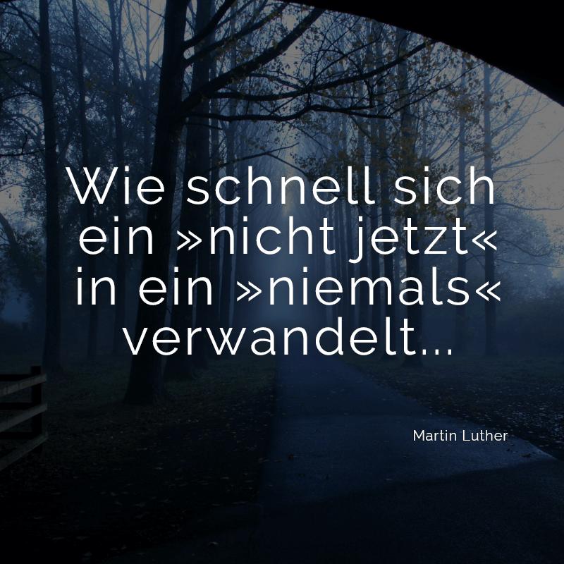 Wie schnell sich ein »nicht jetzt« in ein »niemals« verwandelt... (Martin Luther)