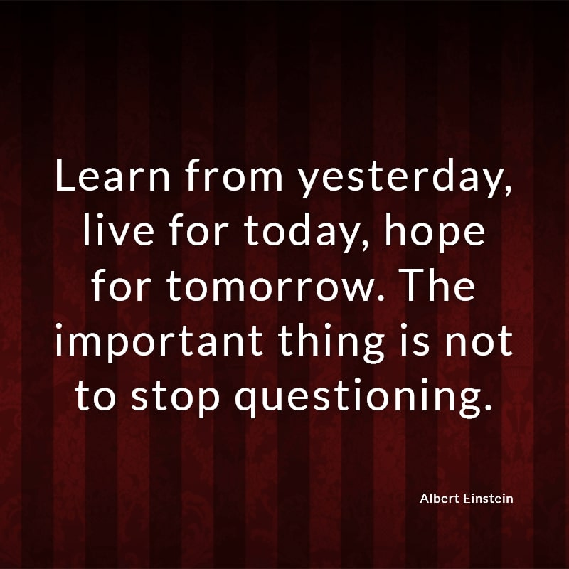 Learn from yesterday, live for today, hope for tomorrow. The important thing is not to stop questioning. (Albert Einstein)