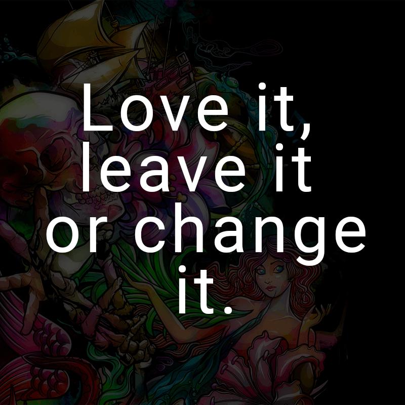 Love it, leave it or change it. (Englisch für: Liebe es, lasse es oder ändere es.)