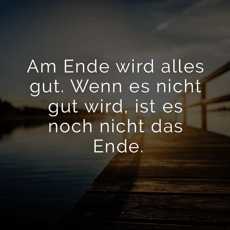 Am Ende wird alles gut. Wenn es nicht gut wird, ist es noch nicht das Ende.