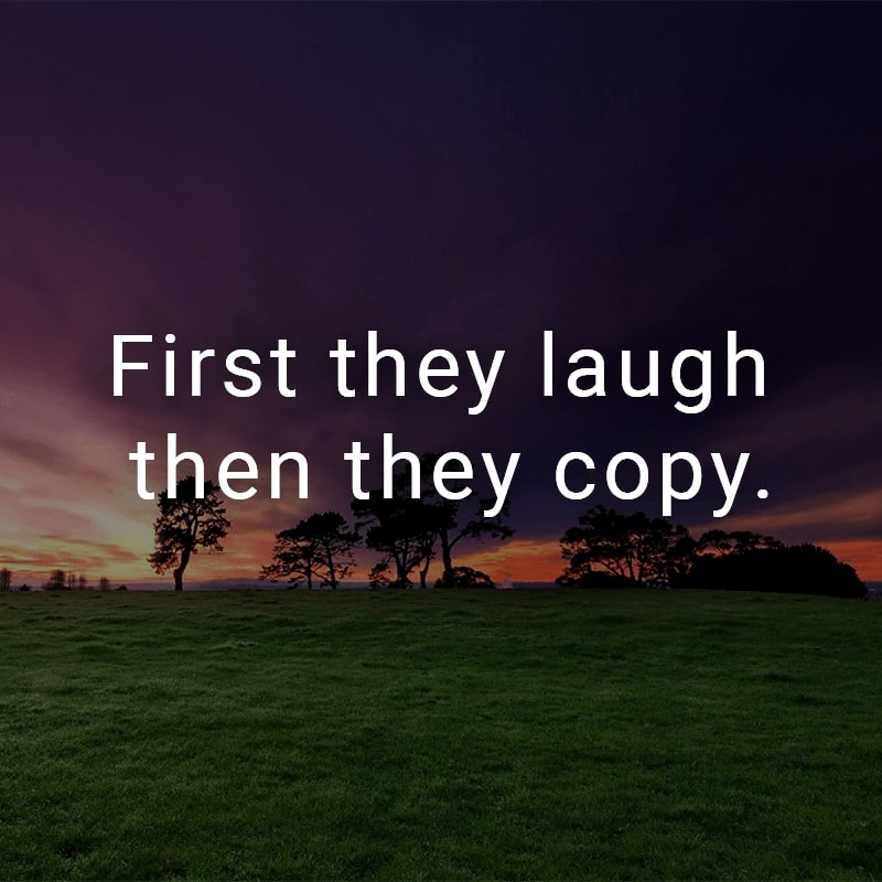 First they laugh then they copy.