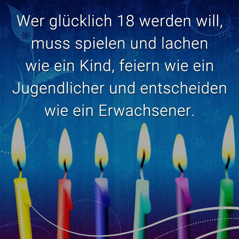 Wer glücklich 18 werden will, muss spielen und lachen wie ein Kind, feiern wie ein Jugendlicher und entscheiden wie ein Erwachsener.