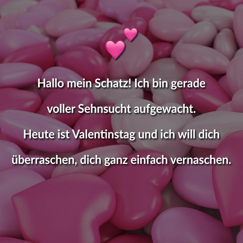 Hallo mein Schatz! Ich bin gerade voller Sehnsucht aufgewacht. Heute ist Valentinstag und ich will dich überraschen, dich ganz einfach vernaschen.