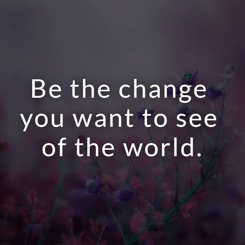 Be the change you want to see of the world.