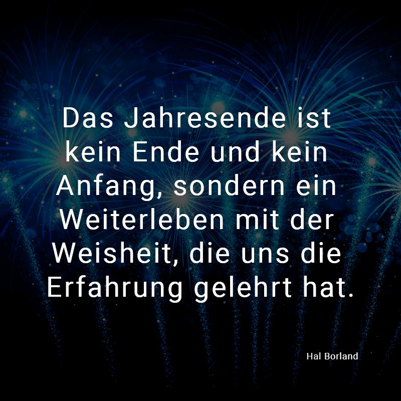 Das Jahresende ist kein Ende und kein Anfang, sondern ein Weiterleben mit der Weisheit, die uns die Erfahrung gelehrt hat. (Hal Borland)