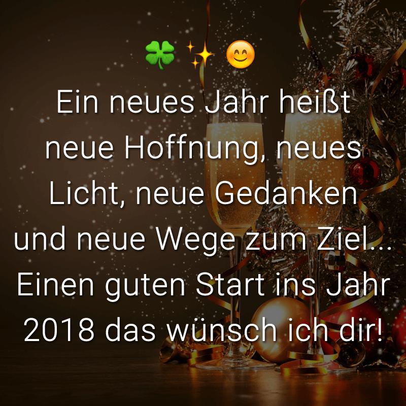 Ein neues Jahr heißt neue Hoffnung, neues Licht, neue Gedanken und neue Wege zum Ziel...Einen guten Start ins Jahr 2018 das wünsch ich dir!
