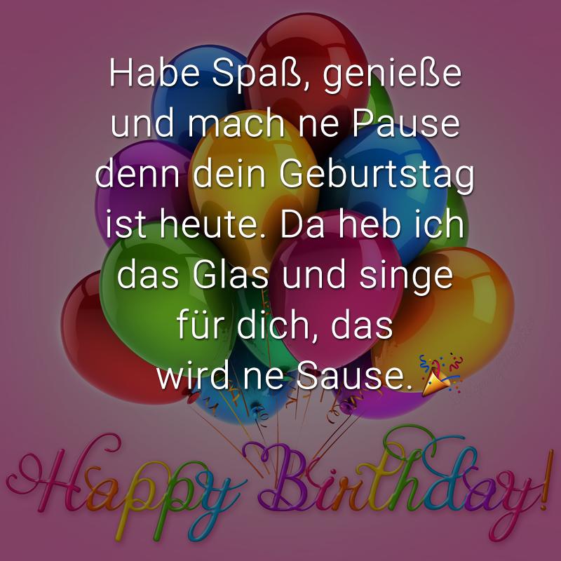 Habe Spaß, genieße und mach ne Pause denn dein Geburtstag ist heute. Da heb ich das Glas und singe für dich, das wird ne Sause.