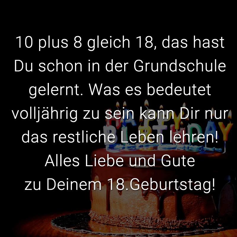 10 plus 8 gleich 18, das hast Du schon in der Grundschule gelernt. Was es bedeutet volljährig zu sein kann Dir nur das restliche Leben lehren! Alles Liebe und Gute zu Deinem 18.Geburtstag!