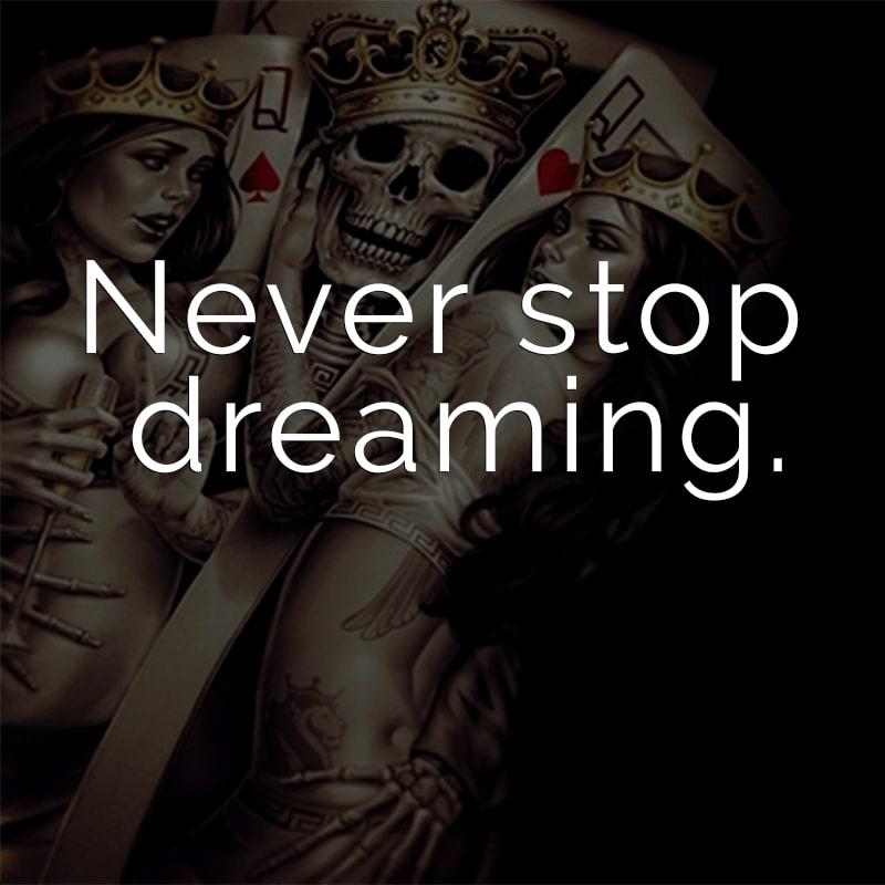Never stop dreaming. (Englisch für: Hör niemals auf zu träumen.)
