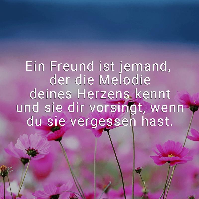 Ein Freund ist jemand, der die Melodie deines Herzens kennt und sie dir vorsingt, wenn du sie vergessen hast.