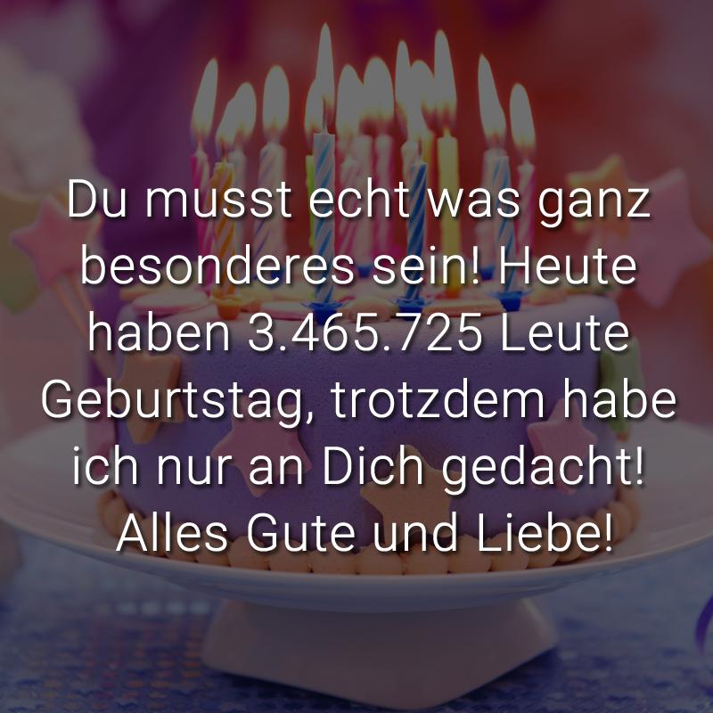 Du musst echt was ganz besonderes sein! Heute haben 3.465.725 Leute Geburtstag, trotzdem habe ich nur an Dich gedacht! Alles Gute und Liebe!