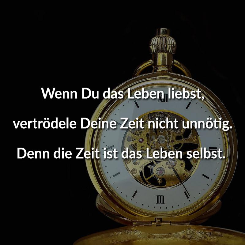 Wenn Du das Leben liebst, vertrödele Deine Zeit nicht unnötig. Denn die Zeit ist das Leben selbst.