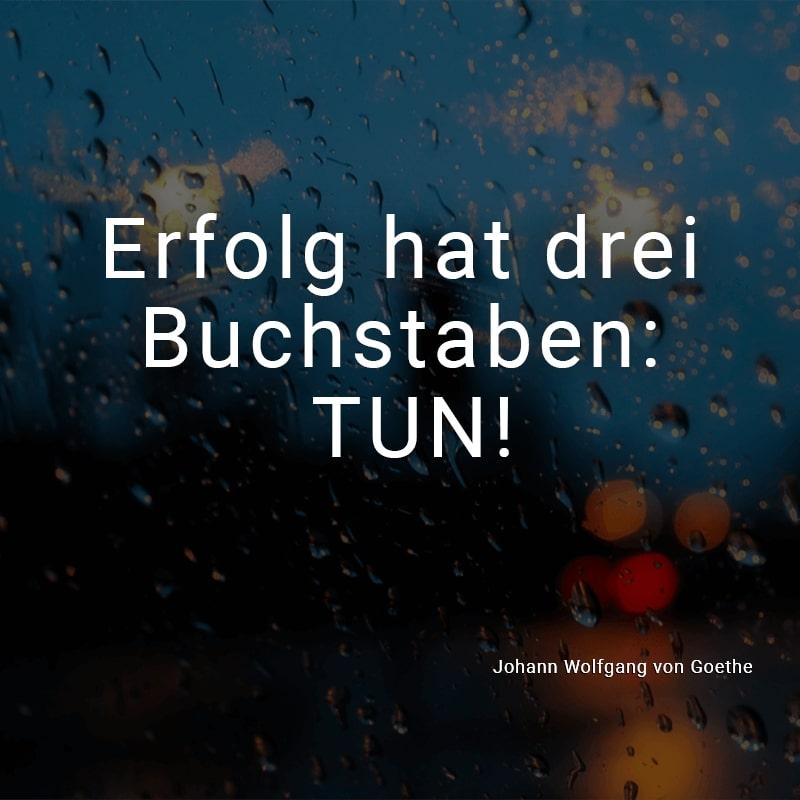 Erfolg hat drei Buchstaben: TUN! (Johann Wolfgang von Goethe)
