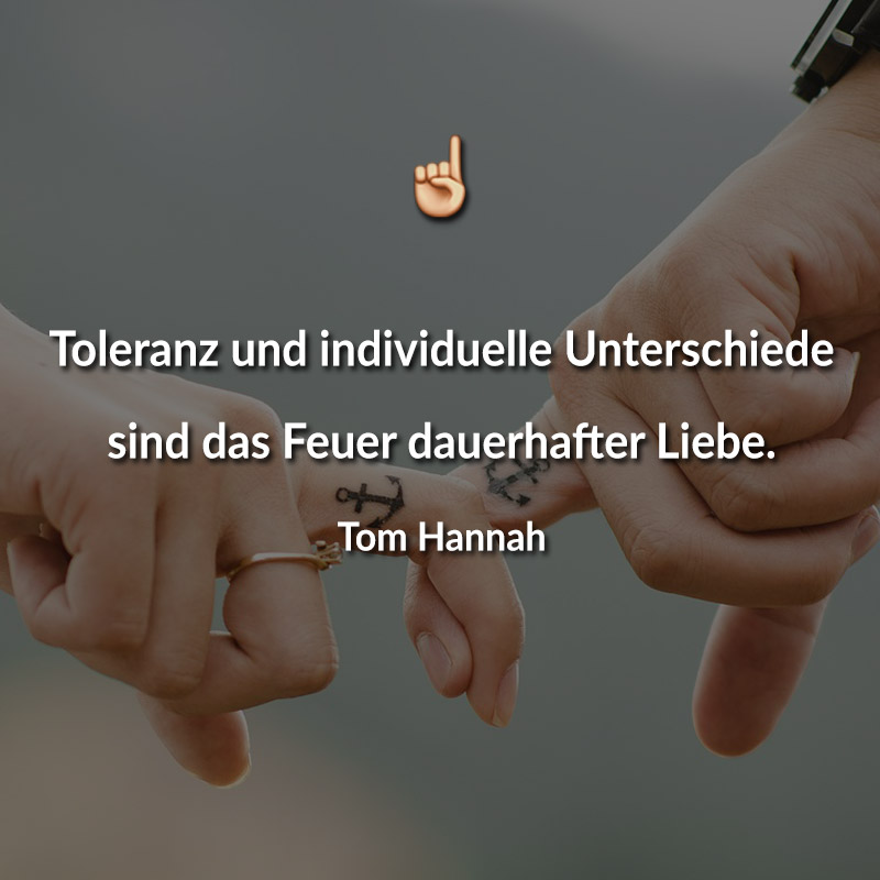 Toleranz und individuelle Unterschiede sind das Feuer dauerhafter Liebe. (Tom Hannah)