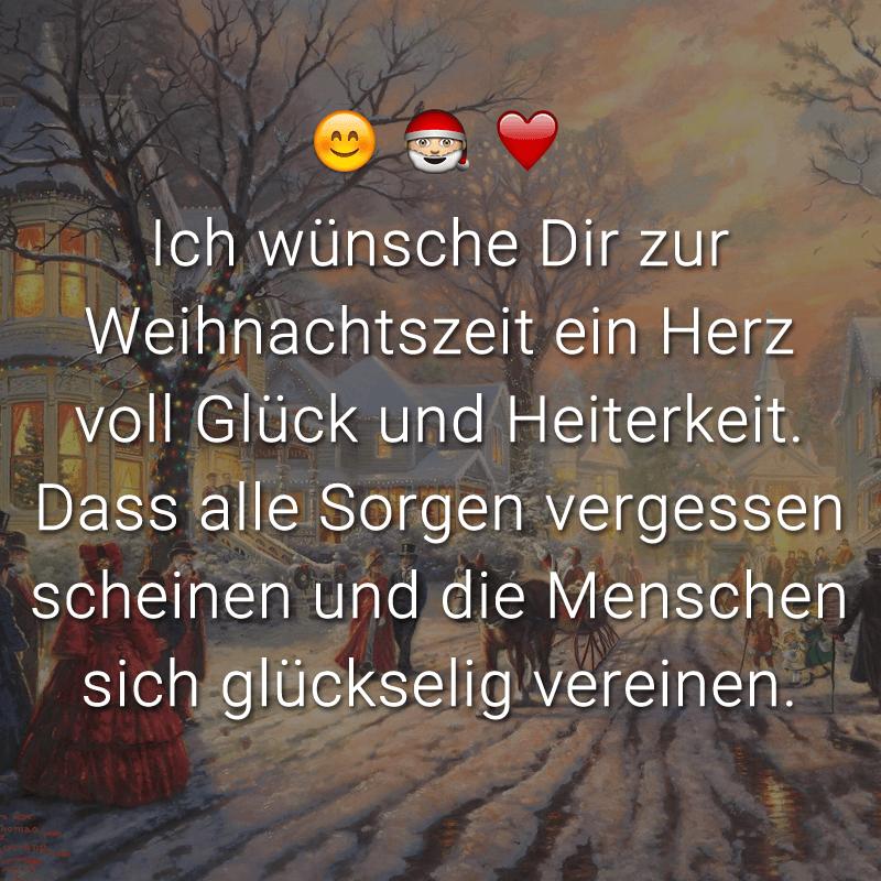 Ich wünsche Dir zur Weihnachtszeit ein Herz voll Glück und Heiterkeit. Dass alle Sorgen vergessen scheinen und die Menschen sich glückselig vereinen.