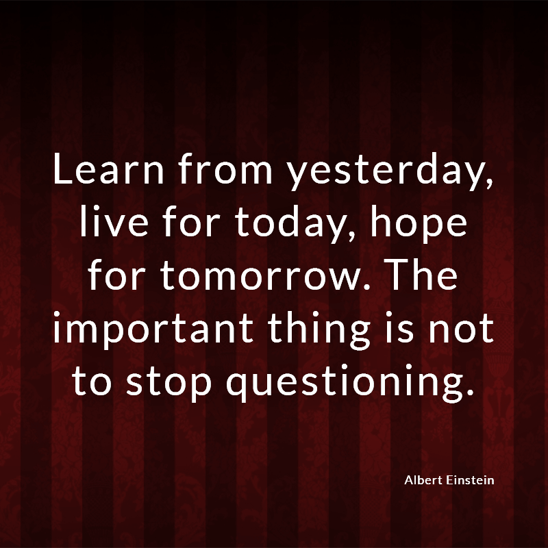 Learn from yesterday, live for today, hope for tomorrow. The important thing is not to stop questioning.