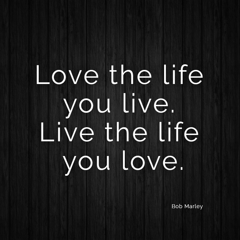 Love Quotes About Life: Love The Life You Live. Live The Life You Love. (Bob Marley