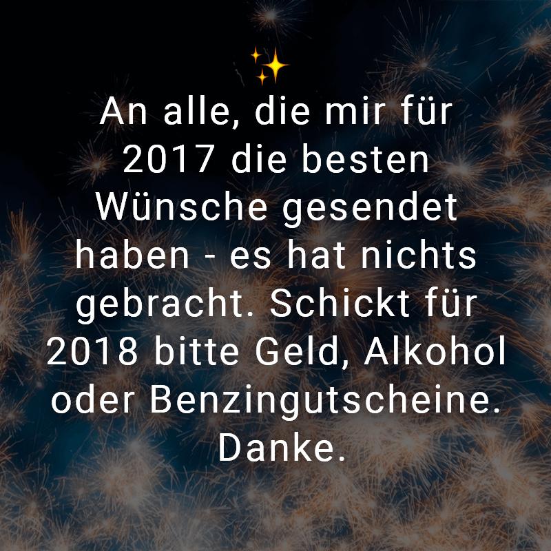An alle, die mir für 2017 die besten Wünsche gesendet haben - es hat nichts gebracht. Schickt für 2018 bitte Geld, Alkohol oder Benzingutscheine. Danke.
