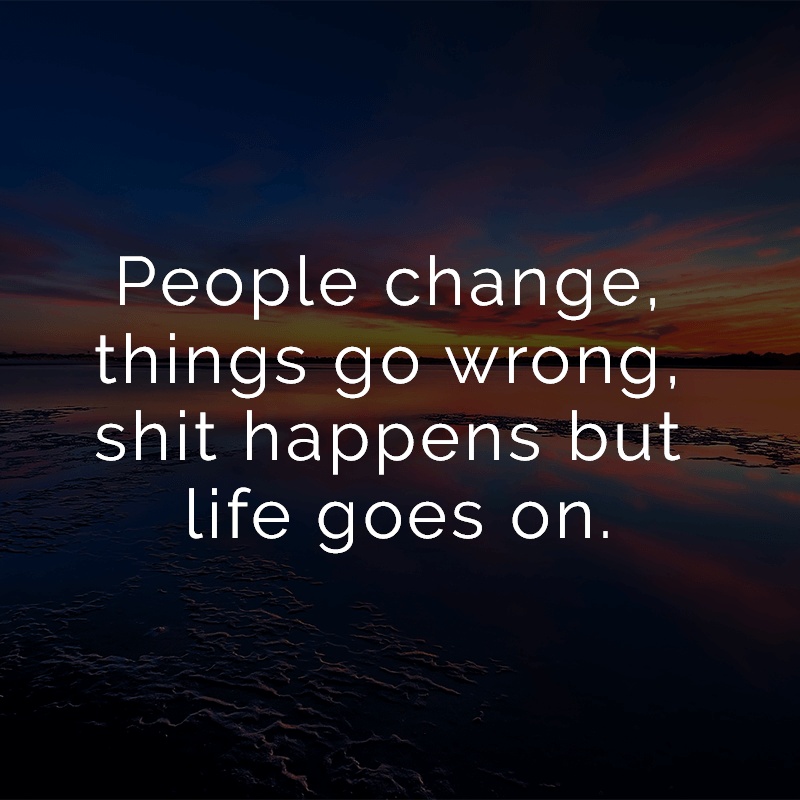 ᐅ People change, things go wrong, shit happens but life goes on.