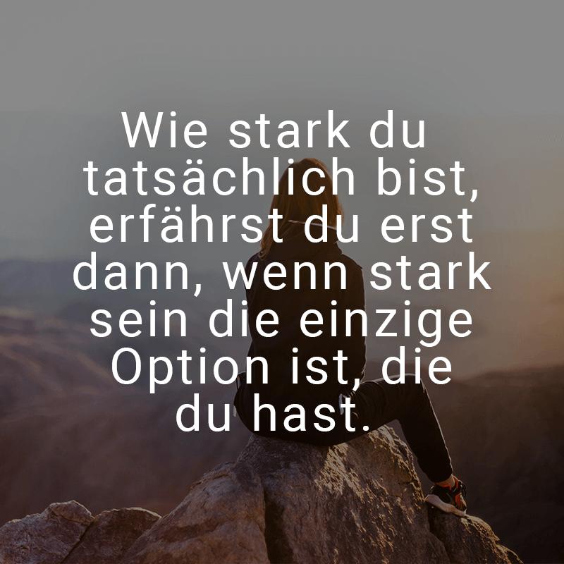 Wie stark du tatsächlich bist, erfährst du erst dann, wenn stark sein die einzige Option ist, die du hast.