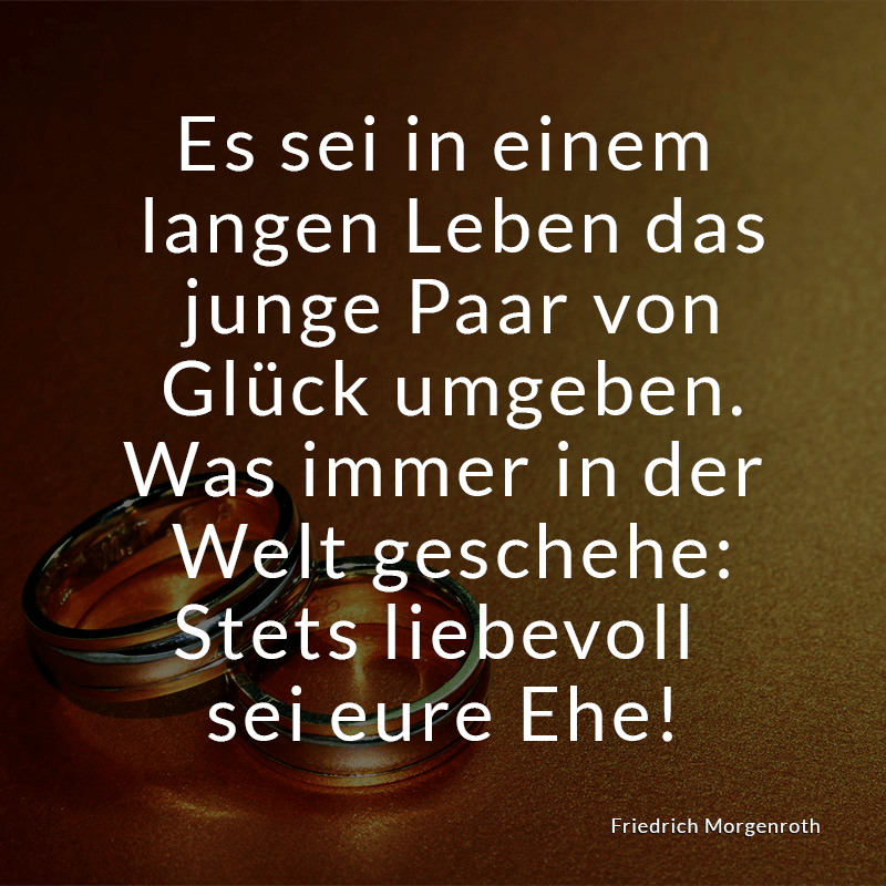 Es sei in einem langen Leben das junge Paar von Glück umgeben. Was immer in der Welt geschehe: Stets liebevoll sei eure Ehe! (Friedrich Morgenroth)