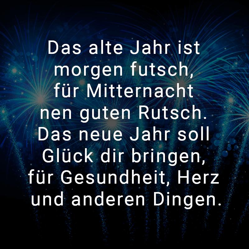 Das alte Jahr ist morgen futsch, für Mitternacht nen guten Rutsch. Das neue Jahr soll Glück dir bringen, für Gesundheit, Herz und anderen Dingen.