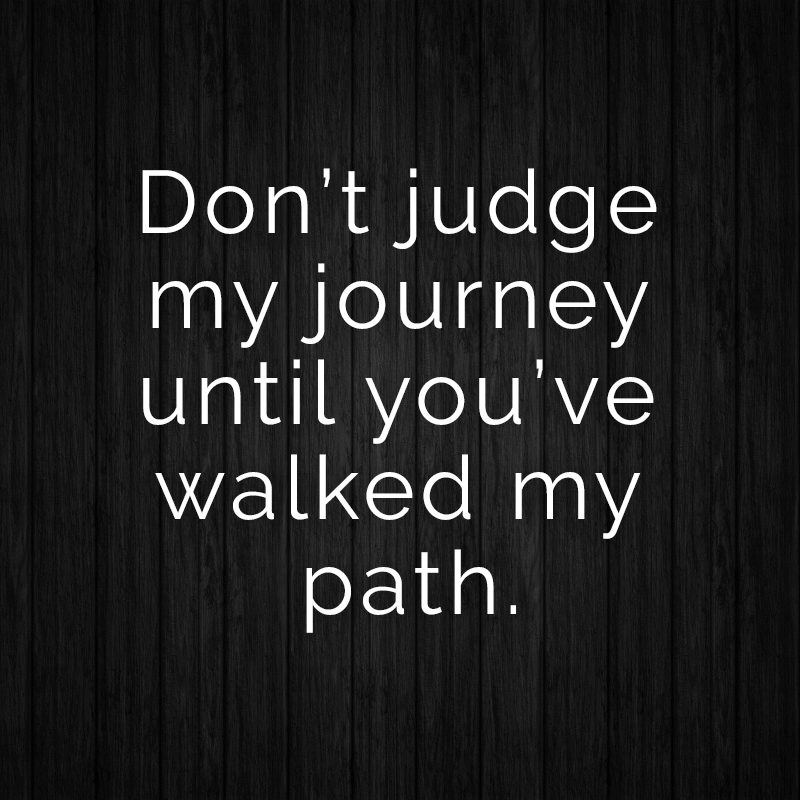 Don't judge my journey until you've walked my path.